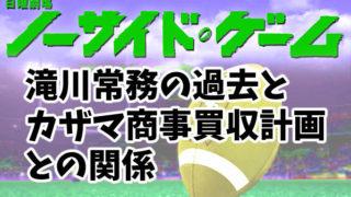 【ノーサイドゲーム】上川隆也が演じる滝川常務の過去。カザマ商事買収計画との関係